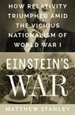 Einstein's War How Relativity Triumphed Amid the Vicious Nationalism of World War I, Matthew Stanley