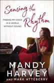 Sensing the Rhythm Finding My Voice in a World Without Sound, Mandy Harvey