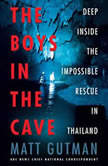 The Boys in the Cave Deep Inside the Impossible Rescue in Thailand, Matt Gutman