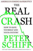 The Real Crash America's Coming Bankruptcy---How to Save Yourself and Your Country, Peter D. Schiff