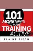 101 More Ways to Make Training Active, Elaine Biech
