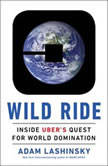 Wild Ride Inside Uber's Quest for World Domination, Adam Lashinsky