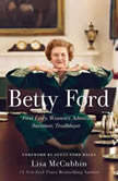 Betty Ford First Lady, Women's Advocate, Survivor, Trailblazer, Lisa McCubbin