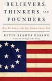 Believers, Thinkers, and Founders How We Came to Be One Nation Under God, Kevin Seamus Hasson