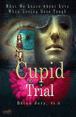 Cupid on Trial What We Learn About Love When Loving Gets Tough, Brian Jory