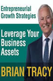 Leverage Your Business Assets Entrepreneural Growth Strategies, Brian Tracy