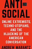 Antisocial Online Extremists, Techno-Utopians, and the Hijacking of the American Conversation, Andrew Marantz
