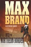 Over the Northern Border, Max Brand