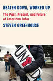 Beaten Down, Worked Up The Past, Present, and Future of American Labor, Steven Greenhouse