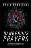 Dangerous Prayers Because Following Jesus Was Never Meant to Be Safe, Craig Groeschel
