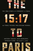 The 15:17 to Paris The True Story of a Terrorist, a Train, and Three American Heroes, Anthony Sadler