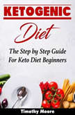 Ketogenic Diet: The Step by Step Guide For Keto Diet Beginners, Timothy Moore