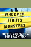 Whoever Fights Monsters My Twenty Years Tracking Serial Killers for the FBI, Robert K. Ressler