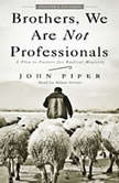 Brothers, We Are Not Professionals A Plea to Pastors for Radical Ministry, John Piper