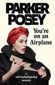 You're on an Airplane A Self-Mythologizing Memoir, Parker Posey