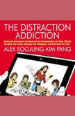 The Distraction Addiction Getting the Information You Need and the Communication You Want, Without Enraging Your Family, Annoying Your Colleagues, and Destroying Your Soul, Alex Soojung-Kim Pang
