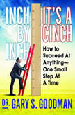 Inch by Inch It's a Cinch How to Succeed at Anything--One Small Step at a Time, Dr. Gary S. Goodman