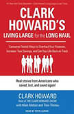 Clark Howard's Living Large for the Long Haul Consumer-tested Ways to Overhaul Your Finances, Increase Your Savings, and Get Your Life Back on Track, Clark Howard