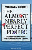 The Almost Nearly Perfect People Behind the Myth of the Scandinavian Utopia, Michael Booth