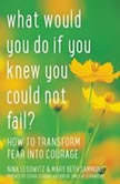 What Would You Do If You Knew You Could Not Fail? How to Transform Fear into Courage, Nina Lesowitz;Mary Beth Sammons