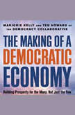 The Making of a Democratic Economy Building Prosperity For the Many, Not Just the Few, Marjorie Kelly