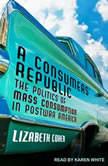 A Consumers' Republic The Politics of Mass Consumption in Postwar America, Lizabeth Cohen
