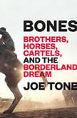 Bones Brothers, Horses, Cartels, and the Borderland Dream, Joe Tone