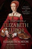 The Temptation of Elizabeth Tudor Elizabeth I, Thomas Seymour, and the Making of a Virgin Queen, Elizabeth Norton