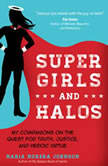 Super Girls and Halos My Companions on the Quest for Truth, Justice, and Heroic Virtue, Maria Morera Johnson