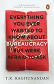 Everything You Ever Wanted to Know about Bureaucracy But Were Afraid to Ask, T.R. Raghunandan