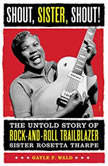 Shout, Sister, Shout! The Untold Story of Rock-and-Roll Trailblazer Sister Rosetta Tharpe, Gayle Wald