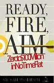 Ready, Fire, Aim Zero to $100 Million in No Time Flat, Michael Masterson