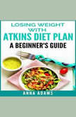 Losing Weight with Atkins Diet Plan: A Beginner's Guide, Anna Adams