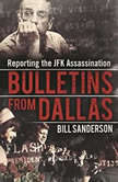 Bulletins from Dallas Reporting the JFK Assassination, Bill Sanderson