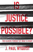 Is Justice Possible? The Elusive Pursuit of What is Right, J. Paul Nyquist