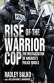 Rise of the Warrior Cop The Militarization of Americas Police Forces, Radley Balko