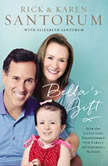 Bella's Gift How One Little Girl Transformed Our Family and Inspired a Nation, Rick Santorum