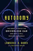 Autonomy The Quest to Build the Driverless Car-And How It Will Reshape Our World, Lawrence D. Burns