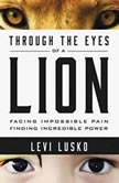Through the Eyes of a Lion Facing Impossible Pain, Finding Incredible Power, Levi Lusko
