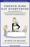 French Kids Eat Everything How Our Family Moved to France, Cured Picky Eating, Banned Snacking, and Discovered 10 Simple Rules for Raising Happy, Healthy Eaters, Karen Le Billon