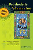 Psychedelic Shamanism, Updated Edition The Cultivation, Preparation, and Shamanic Use of Psychotropic Plants, Jim DeKorne