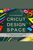 CRICUT DESIGN SPACE: The Beginner to Expert Ultimate Guide to Master your Cricut Maker, Olivia McKenzie