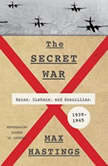 The Secret War Spies, Ciphers, and Guerrillas, 1939-1945, Max Hastings