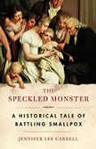 The Speckled Monster A Historical Tale of Battling Smallpox, Jennifer Lee Carrell