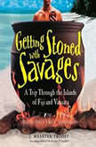 Getting Stoned with Savages A Trip through the Islands of Fiji and Vanuatu, J. Maarten Troost