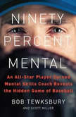 Ninety Percent Mental An All-Star Player Turned Mental Skills Coach Reveals the Hidden Game of Baseball, Bob Tewksbury