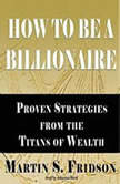 How to Be a Billionaire Proven Strategies from the Titans of Wealth, Martin S. Fridson