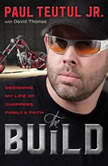 The Build Designing My Life of Choppers, Family, and Faith, Paul Teutul Jr.