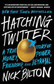 Hatching Twitter A True Story of Money, Power, Friendship, and Betrayal, Nick Bilton
