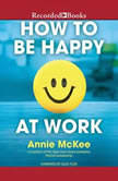 How to Be Happy at Work The Power of Purpose, Hope, and Friendship, Annie McKee